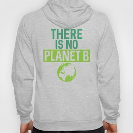 There Is No Planet B Support Green Environmentalism Hoody