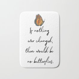 If Nothing Ever Changed, There Would Be No Butterflies Bath Mat