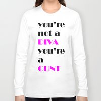 cunt Long Sleeve T-shirts featuring YOU'RE NOT A DIVA, YOU'RE A CUNT by SLANTEDmind.com
