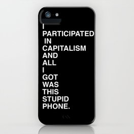 I PARTICIPATED IN CAPITALISM AND ALL I GOT WAS THIS STUPID SHIRT iPhone Case