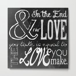 & In the end, the love you take; Lyric Quote. Metal Print