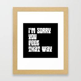 I'm Sorry You Feel That Way Framed Art Print