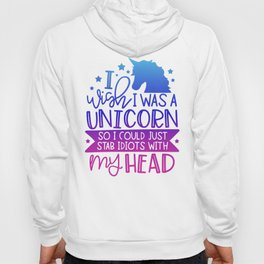 I Wish I Was A Unicorn So I Could Stab Idiots With My Head Hoody