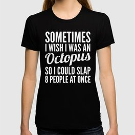 Sometimes I Wish I Was an Octopus So I Could Slap 8 People at Once (Black & White) T-shirt