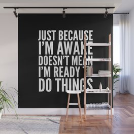 Just Because I'm Awake Doesn't Mean I'm Ready To Do Things (Black & White) Wall Mural
