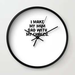 I Make My Mom Sad With My Choices Wall Clock