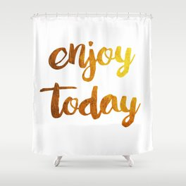 enjoy today Shower Curtain