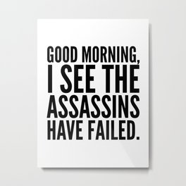 Good morning, I see the assassins have failed. Metal Print