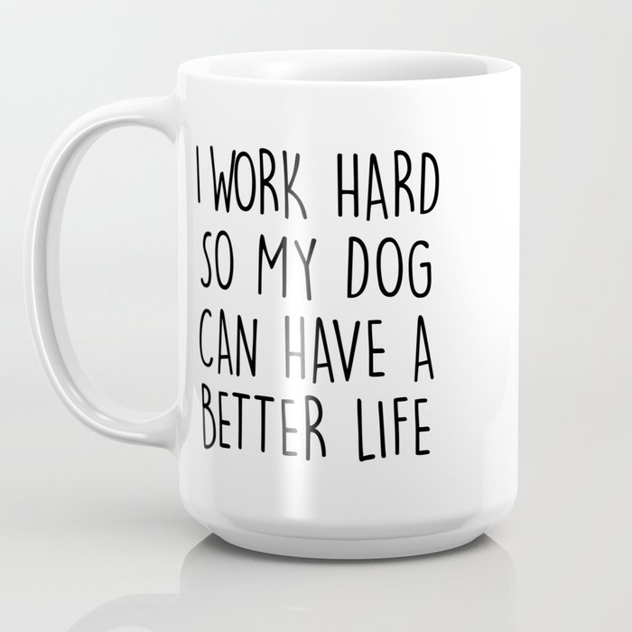 I WORK HARD SO MY DOG CAN HAVE A BETTER LIFE Coffee Mug