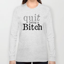 """Quit being a Bitch"" Pillow Fights by Dark Decors Long Sleeve T-shirt"