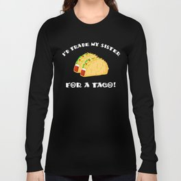 I'd Trade My Sister For a Taco! Funny Long Sleeve T-shirt