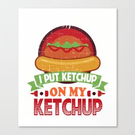 I Put Ketchup On My Ketchup Funny Food Condiment Canvas Print