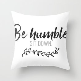 Be Humble Sit Down Throw Pillow