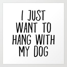 I Just Want To Hang With My Dog Art Print