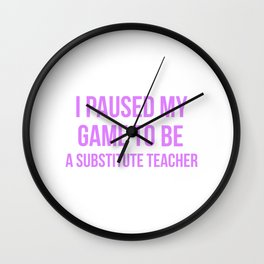 I Paused My Game To Be A Substitute Teacher Design Wall Clock
