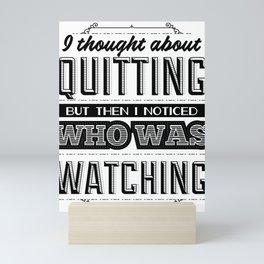I thought about quitting but then I noticed who was watching Mini Art Print