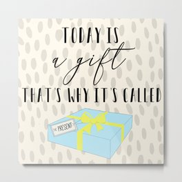 Today is a gift, that's why it's called the present Metal Print