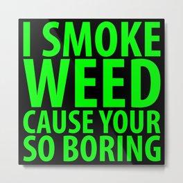 I Smoke Weed Cause Your So Boring Metal Print