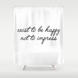 exist to be happy Shower Curtain