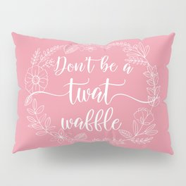 DON'T BE A TWATWAFFLE - Sweary Floral Wreath Pillow Sham
