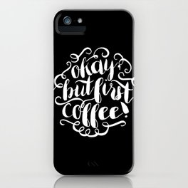 Okay, But First Coffee iPhone Case