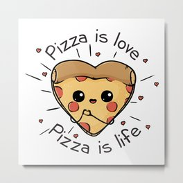 Pizza is love Pizza is life Metal Print