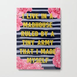 I Live in a Madhouse Ruled by a Tiny Army Metal Print
