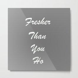 fresher than you Metal Print