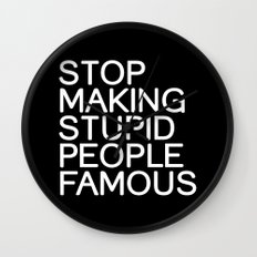 Stop making stupid people famous Wall Clock