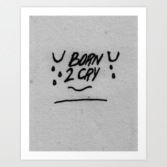 BORN 2 CRY Art Print