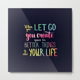 When you let go you create space for better things to enter your life Metal Print