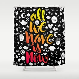 ALL WE HAVE IS NOW - brush script Shower Curtain