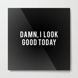 DAMN I LOOK GOOD TODAY Metal Print