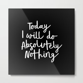 Today I Will Do Absolutely Nothing Typography Print Wall Art Home Decor Metal Print