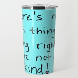 There's no such thing as being right if you're not being kind! Travel Mug