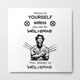 Always be yourself unless you can be:Wolverine Logan X-men Metal Print