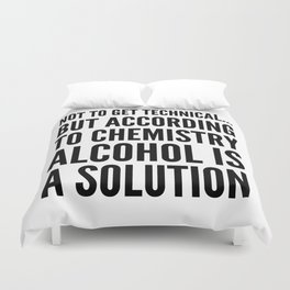NOT TO GET TECHNICAL BUT ACCORDING TO CHEMISTRY ALCOHOL IS A SOLUTION Duvet Cover