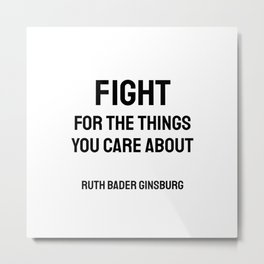 Fight for the things you Care about - Ruth Bader Ginsburg quote Metal Print