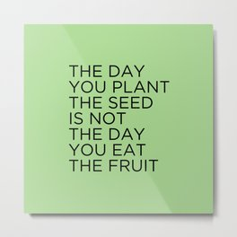 The day you plant the seed is not the day you eat the fruit Metal Print
