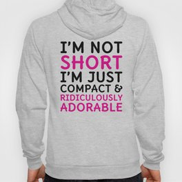 I'm Not Short I'm Just Compact & Ridiculously Adorable Hoody