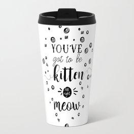 You've got to be kitten me right meow Travel Mug