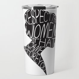 RESPECT THE WOMEN THAT CAME BEFORE YOU Travel Mug
