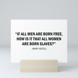 If all men are born free, how is it that all women are born slaves? - Mary Astell Mini Art Print
