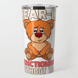 Funny Bear-ly Functioning Without You Bear Pun Travel Mug