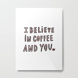 I believe in coffee and you - typography Metal Print