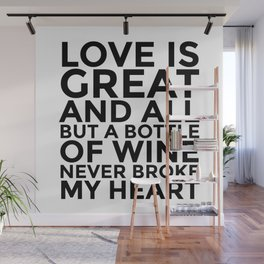 Love is Great and All But a Bottle of Wine Never Broke My Heart Wall Mural