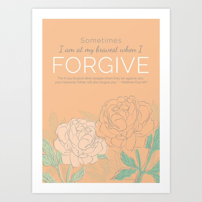 Sometimes I am at My Bravest When I Forgive Art Print