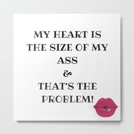 My heart is the size od my ass! Metal Print