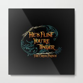 He's flint, you're tinder. The Cruel Prince Metal Print