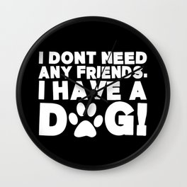 I Don't Need Any Friends.  I Have A Dog! Wall Clock